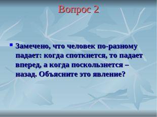 Вопрос 2 Замечено, что человек по-разному падает: когда споткнется, то падает