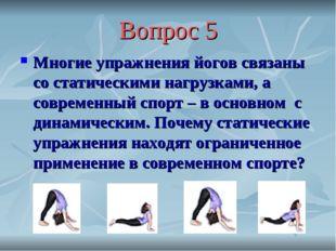 Вопрос 5 Многие упражнения йогов связаны со статическими нагрузками, а соврем