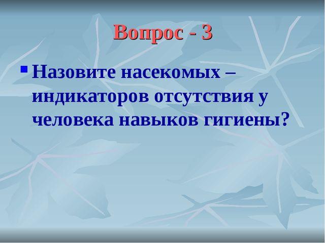 Вопрос - 3 Назовите насекомых – индикаторов отсутствия у человека навыков гиг...
