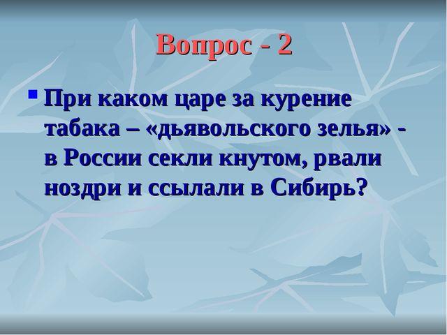 Вопрос - 2 При каком царе за курение табака – «дьявольского зелья» - в России...
