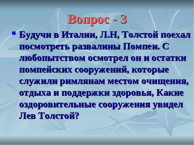 Вопрос - 3 Будучи в Италии, Л.Н, Толстой поехал посмотреть развалины Помпеи....