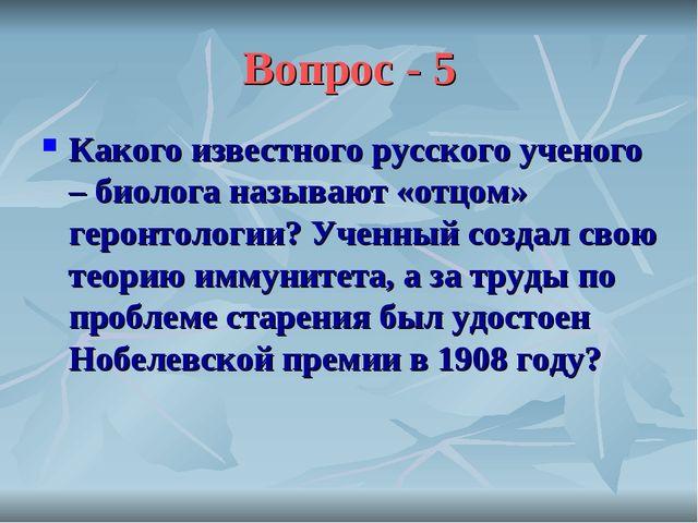 Вопрос - 5 Какого известного русского ученого – биолога называют «отцом» геро...