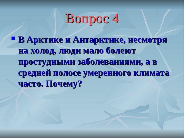 Вопрос 4 В Арктике и Антарктике, несмотря на холод, люди мало болеют простудн...