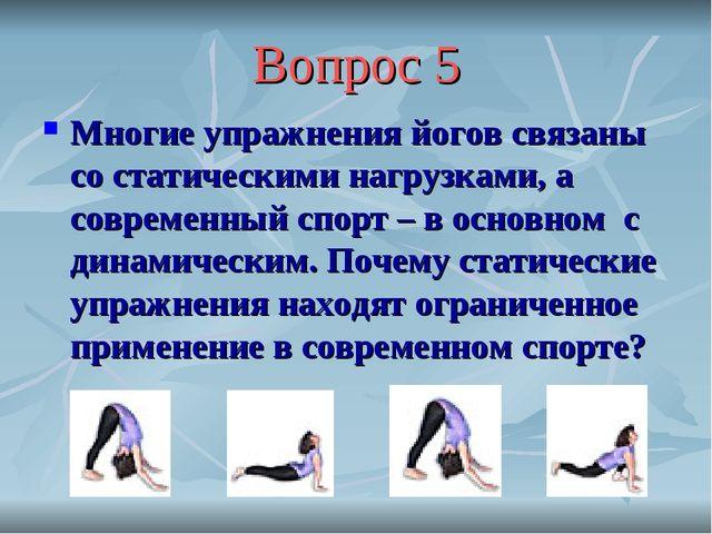 Вопрос 5 Многие упражнения йогов связаны со статическими нагрузками, а соврем...
