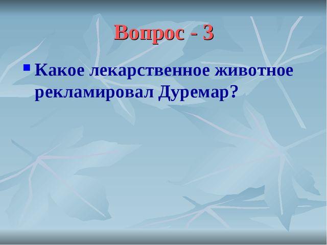 Вопрос - 3 Какое лекарственное животное рекламировал Дуремар?