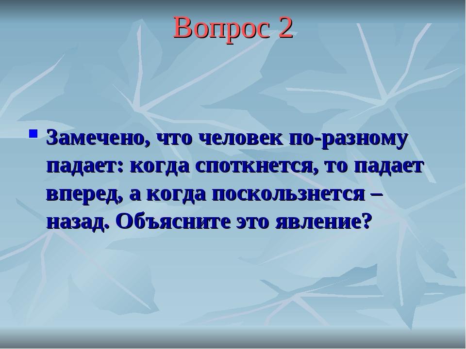 Вопрос 2 Замечено, что человек по-разному падает: когда споткнется, то падает...