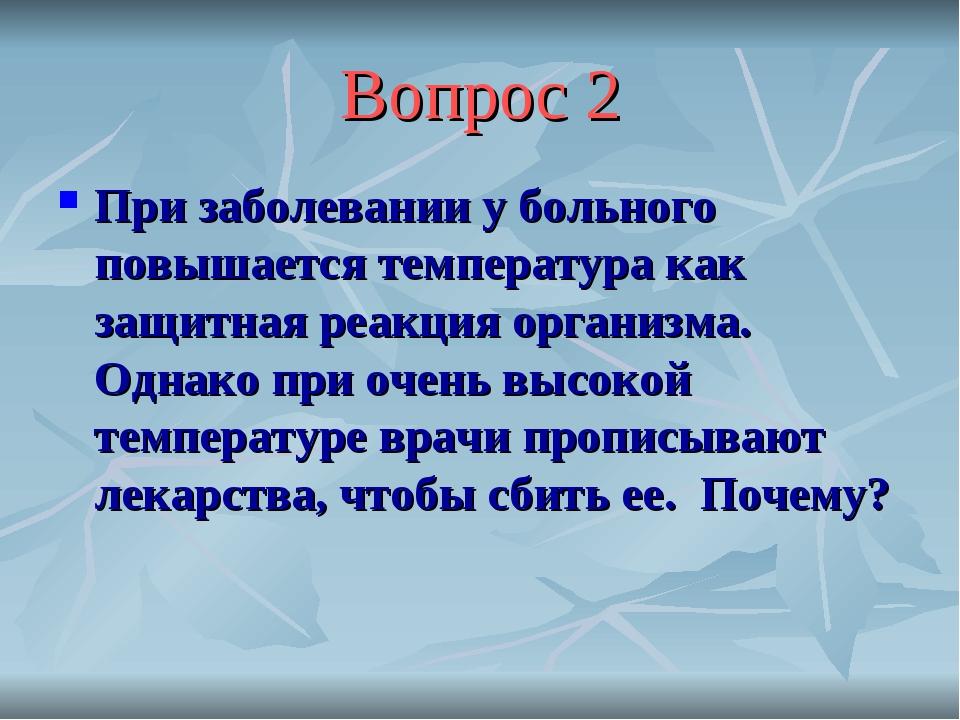 Вопрос 2 При заболевании у больного повышается температура как защитная реакц...
