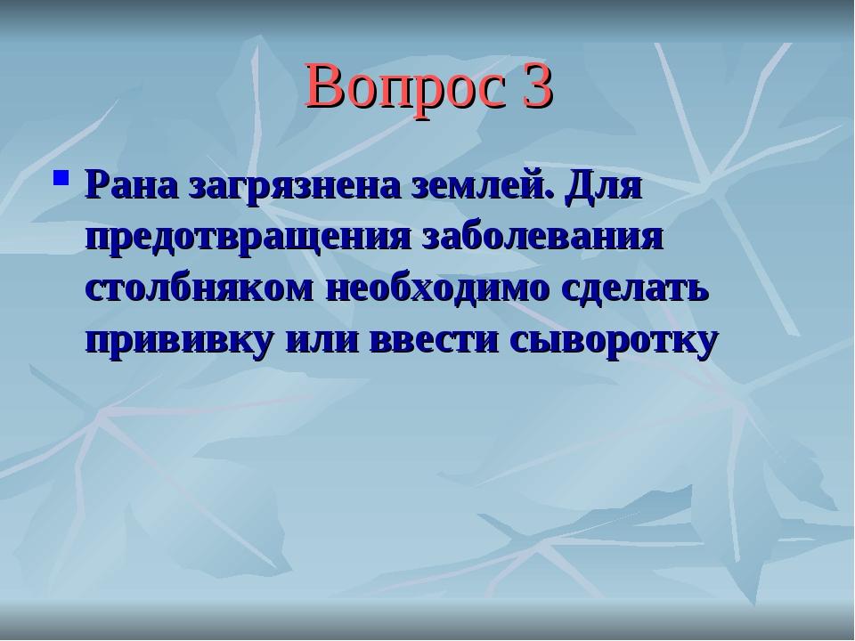 Вопрос 3 Рана загрязнена землей. Для предотвращения заболевания столбняком не...