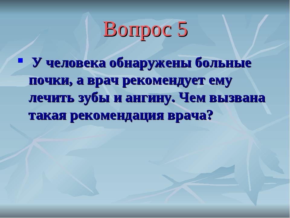 Вопрос 5 У человека обнаружены больные почки, а врач рекомендует ему лечить з...