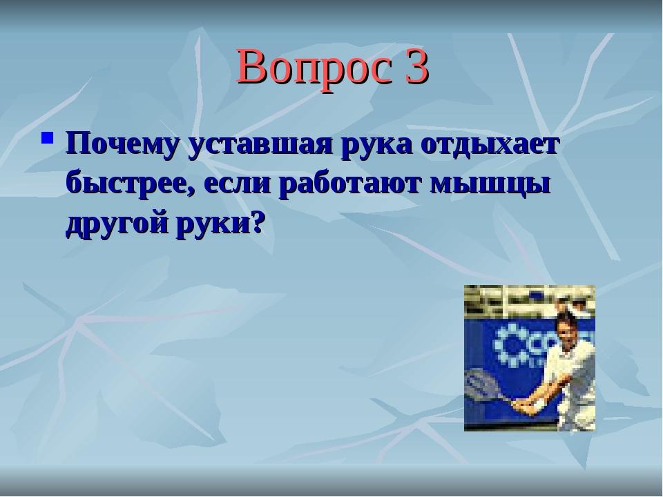 Вопрос 3 Почему уставшая рука отдыхает быстрее, если работают мышцы другой ру...