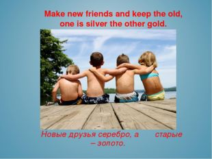 Make new friends and keep the old, one is silver the other gold. Новые друзья