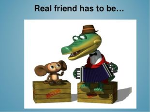 Real friend has to be…