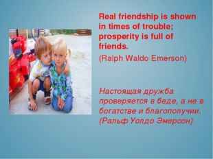 Real friendship is shown in times of trouble; prosperity is full of friends.