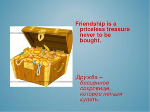 Friendship is a priceless treasure never to be bought. Дружба – бесценное со