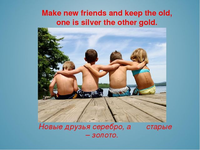 Make new friends and keep the old, one is silver the other gold. Новые друзья...