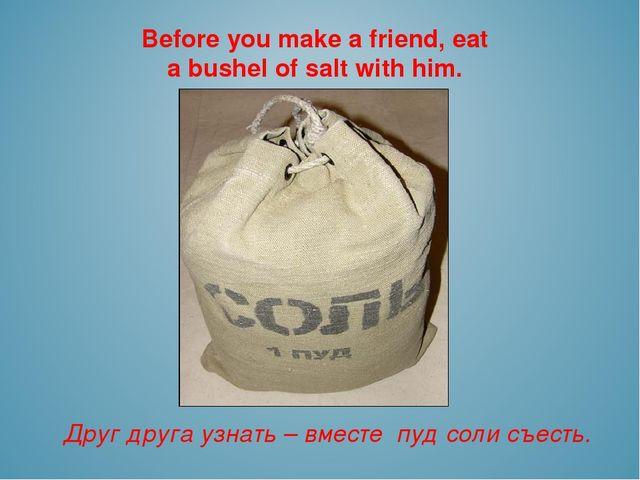 Before you make a friend, eat a bushel of salt with him. Друг друга узнать –...