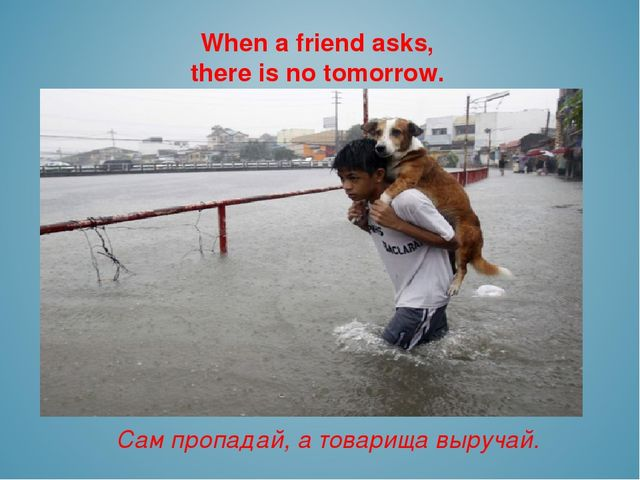 When a friend asks, there is no tomorrow. Сам пропадай, а товарища выручай.