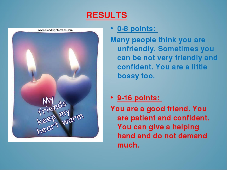 RESULTS 0-8 points: Many people think you are unfriendly. Sometimes you can b...