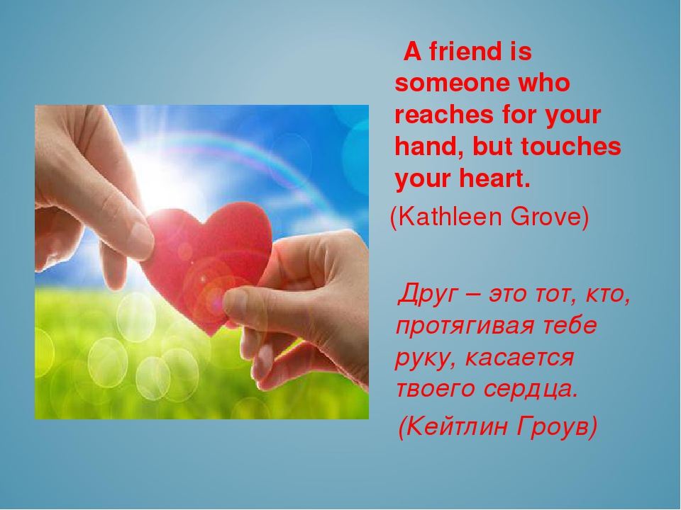 A friend is someone who reaches for your hand, but touches your heart. (Kath...