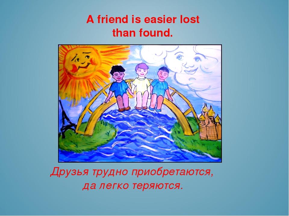 A friend is easier lost than found. Друзья трудно приобретаются, да легко тер...