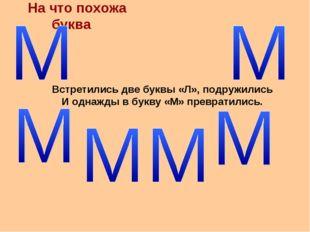 На что похожа буква Встретились две буквы «Л», подружились И однажды в букву