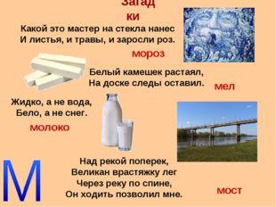 Загадки Жидко, а не вода, Бело, а не снег. Какой это мастер на стекла нанес И