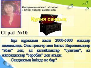 Сұрақ №10 Информатика пәнінің мұғалімі: Әділхан Назым Әділханқызы