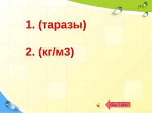 Кері қайту 1. (таразы) 2. (кг/м3)