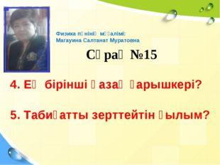 Сұрақ №15 Физика пәнінің мұғалімі: Магауина Салтанат Муратовна 4. Ең бірінші