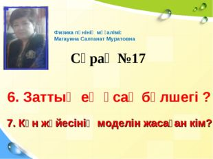 Сұрақ №17 Физика пәнінің мұғалімі: Магауина Салтанат Муратовна 6. Заттың ең ұ