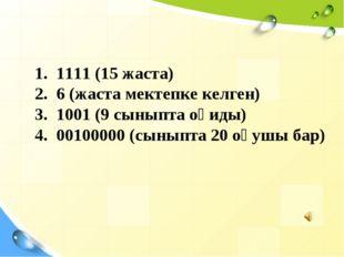 1. 1111 (15 жаста) 2. 6 (жаста мектепке келген) 3. 1001 (9 сыныпта оқиды) 4.