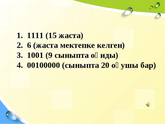1. 1111 (15 жаста) 2. 6 (жаста мектепке келген) 3. 1001 (9 сыныпта оқиды) 4....
