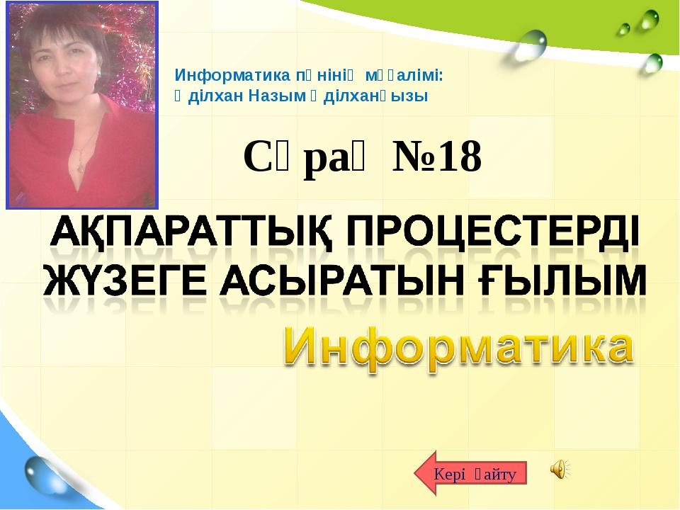 Сұрақ №18 Кері қайту Информатика пәнінің мұғалімі: Әділхан Назым Әділханқызы