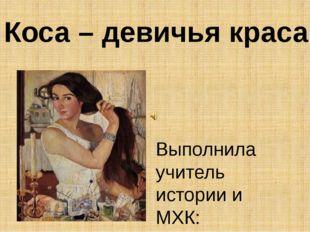 Выполнила учитель истории и МХК: Баталина Е.А. Коса – девичья краса