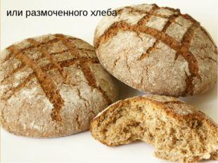 или размоченного хлеба