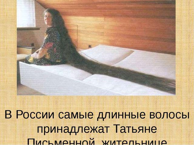В России самые длинные волосы принадлежат Татьяне Письменной, жительнице Волг...