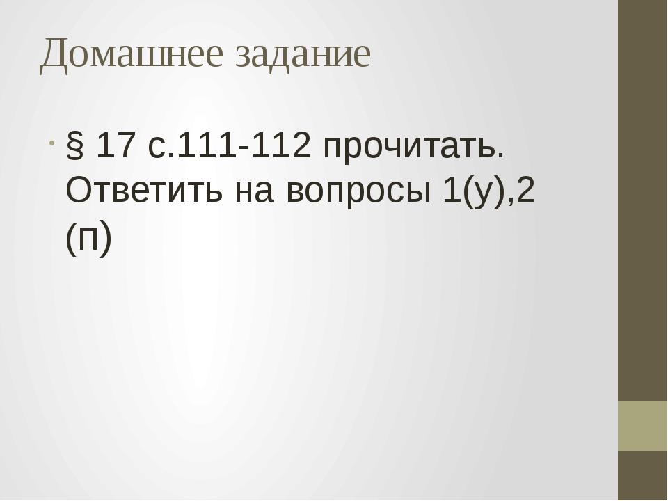 Домашнее задание § 17 с.111-112 прочитать. Ответить на вопросы 1(у),2 (п)