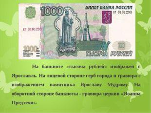 На банкноте «тысяча рублей» изображен г. Ярославль. На лицевой стороне герб
