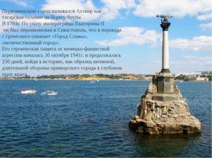 Первоначально город назывался Ахтиар как татарское селение на берегу бухты. В