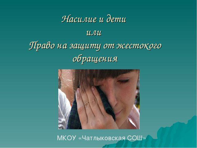 Насилие и дети или Право на защиту от жестокого обращения МКОУ «Чатлыковская...