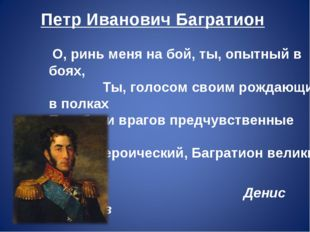 Петр Иванович Багратион О, ринь меня на бой, ты, опытный в боях, Ты, голосом