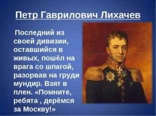Петр Гаврилович Лихачев Последний из своей дивизии, оставшийся в живых, пошёл