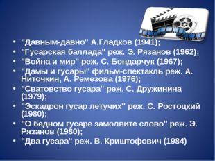 """""""Давным-давно"""" А.Гладков (1941); """"Гусарская баллада"""" реж. Э. Рязанов (1962);"""