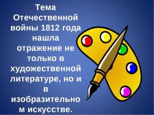 Тема Отечественной войны 1812 года нашла отражение не только в художественной