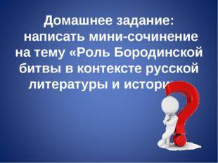 Домашнее задание: написать мини-сочинение на тему «Роль Бородинской битвы в к