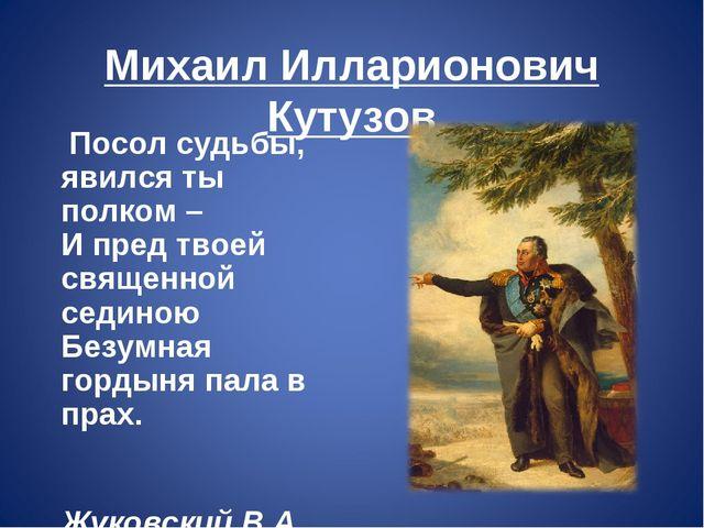 Михаил Илларионович Кутузов Посол судьбы, явился ты полком – И пред твоей с...