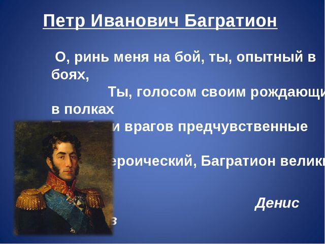 Петр Иванович Багратион О, ринь меня на бой, ты, опытный в боях, Ты, голосом...