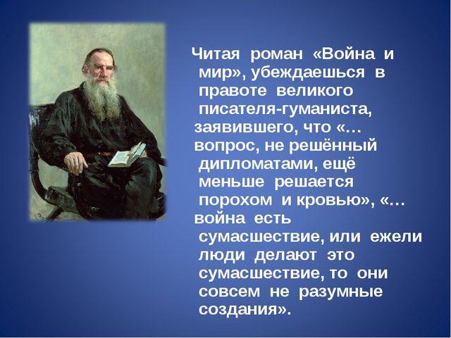 Читая роман «Война и мир», убеждаешься в правоте великого писателя-г...