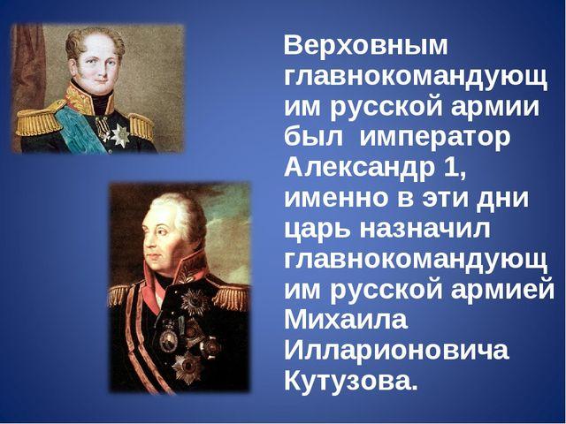 Верховным главнокомандующим русской армии был император Александр 1, именно...