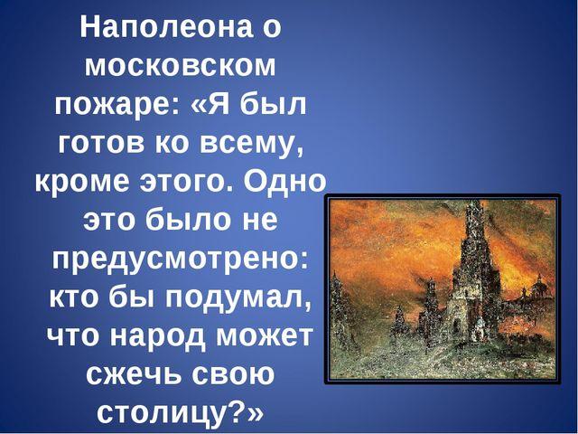 Из воспоминаний Наполеона о московском пожаре: «Я был готов ко всему, кроме э...